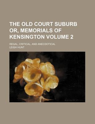The Old Court Suburb Or, Memorials of Kensington; Regal, Critical, and Anecdotical Volume 2