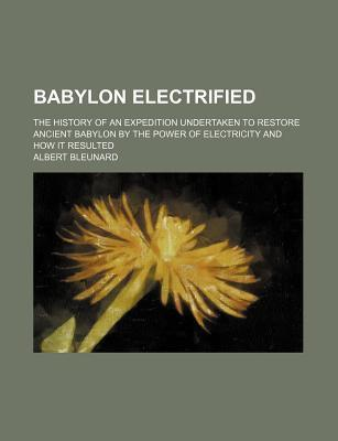 Babylon Electrified; The History of an Expedition Undertaken to Restore Ancient Babylon by the Power of Electricity and How It Resulted