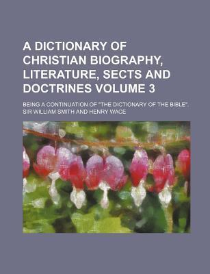 A Dictionary of Christian Biography, Literature, Sects and Doctrines; Being a Continuation of the Dictionary of the Bible. Volume 3