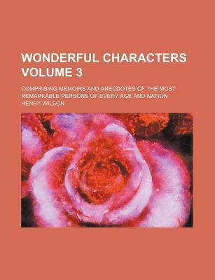 Wonderful Characters; Comprising Memoirs and Anecdotes of the Most Remarkable Persons of Every Age and Nation Volume 3