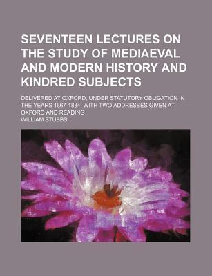 Seventeen Lectures on the Study of Mediaeval and Modern History and Kindred Subjects; Delivered at Oxford, Under Statutory Obligation in the Years 1867-1884 with Two Addresses Given at Oxford and Reading