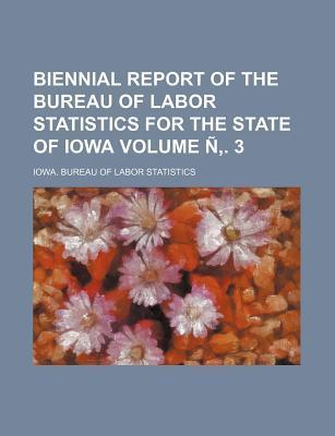 Biennial Report of the Bureau of Labor Statistics for the State of Iowa Volume N . 3