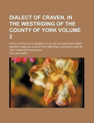 Dialect of Craven, in the Westriding of the County of York; With a Copious Glossary, Illus. by Authorities from Ancient English & Scottish Writers, & Exemplified by Two Familiar Dialogues Volume 2