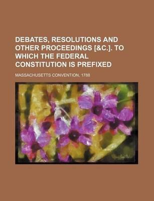 Debates, Resolutions and Other Proceedings [&C.]. to Which the Federal Constitution Is Prefixed