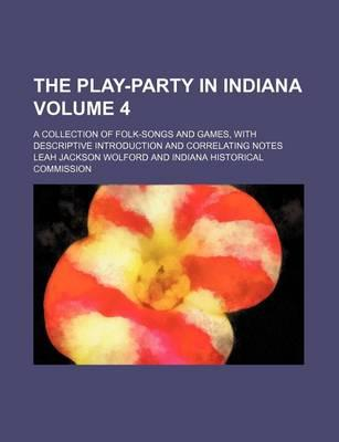 The Play-Party in Indiana; A Collection of Folk-Songs and Games, with Descriptive Introduction and Correlating Notes Volume 4
