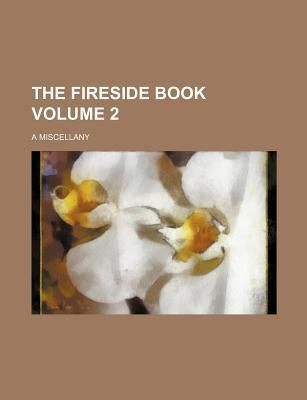The Fireside Book; A Miscellany Volume 2