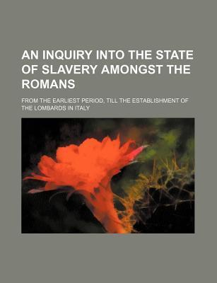 An Inquiry Into the State of Slavery Amongst the Romans; From the Earliest Period, Till the Establishment of the Lombards in Italy