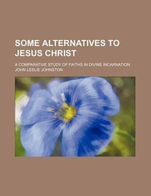 Some Alternatives to Jesus Christ; A Comparative Study of Faiths in Divine Incarnation
