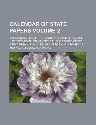 Calendar of State Papers; Domestic Series, of the Reign of Charles I, 1625-1649 Preserved in Her Majesty's Public Record Office Volume 2