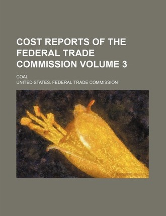 Cost Reports of the Federal Trade Commission; Coal Volume 3
