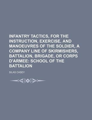 Infantry Tactics, for the Instruction, Exercise, and Manoeuvres of the Soldier, a Company Line of Skirmishers, Battalion, Brigade, or Corps D'Armee; School of the Battalion