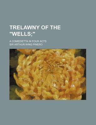 """Trelawny of the """"Wells; ."""" a Comedietta in Four Acts"""