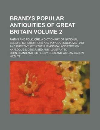 Brand's Popular Antiquities of Great Britain; Faiths and Folklore a Dictionary of National Beliefs, Superstitions and Popular Customs, Past and Current, with Their Classical and Foreign Analogues, Described and Illustrated Volume 2