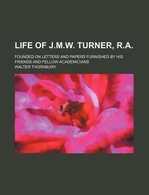 Life of J.M.W. Turner, R.A; Founded on Letters and Papers Furnished by His Friends and Fellow-Academicians