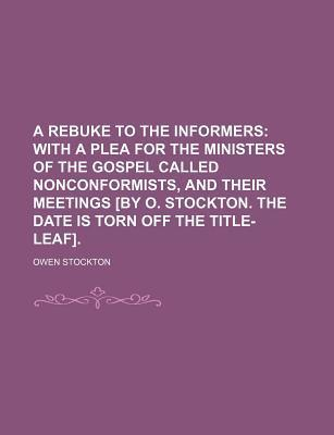 A Rebuke to the Informers; With a Plea for the Ministers of the Gospel Called Nonconformists, and Their Meetings [By O. Stockton. the Date Is Torn Off the Title-Leaf].