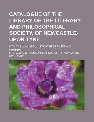 Catalogue of the Library of the Literary and Philosophical Society, of Newcastle-Upon Tyne; With the Laws and a List of the Officers and Members