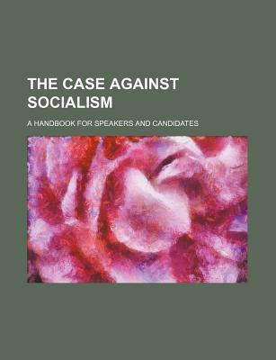 The Case Against Socialism; A Handbook for Speakers and Candidates