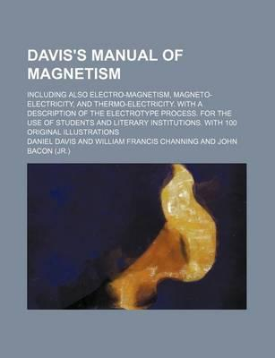 Davis's Manual of Magnetism; Including Also Electro-Magnetism, Magneto-Electricity, and Thermo-Electricity. with a Description of the Electrotype Process. for the Use of Students and Literary Institutions. with 100 Original Illustrations