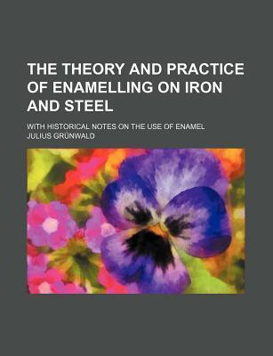 The Theory and Practice of Enamelling on Iron and Steel; With Historical Notes on the Use of Enamel