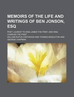 Memoirs of the Life and Writings of Ben Jonson, Esq; Poet Laureat to King James the First, and King Charles the First