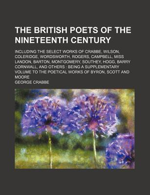 The British Poets of the Nineteenth Century; Including the Select Works of Crabbe, Wilson, Coleridge, Wordsworth, Rogers, Campbell, Miss Landon, Barton, Montgomery, Southey, Hogg, Barry Cornwall, and Others Being a Supplementary Volume