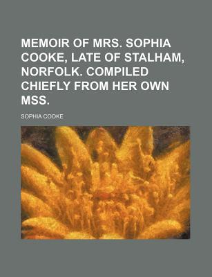 Memoir of Mrs. Sophia Cooke, Late of Stalham, Norfolk. Compiled Chiefly from Her Own Mss