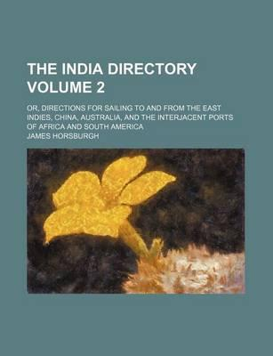 The India Directory; Or, Directions for Sailing to and from the East Indies, China, Australia, and the Interjacent Ports of Africa and South America Volume 2