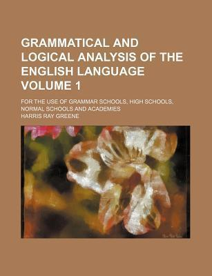 Grammatical and Logical Analysis of the English Language; For the Use of Grammar Schools, High Schools, Normal Schools and Academies Volume 1