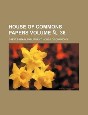 House of Commons Papers Volume N . 36