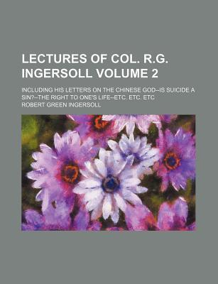 Lectures of Col. R.G. Ingersoll; Including His Letters on the Chinese God--Is Suicide a Sin?--The Right to One's Life--Etc. Etc. Etc Volume 2