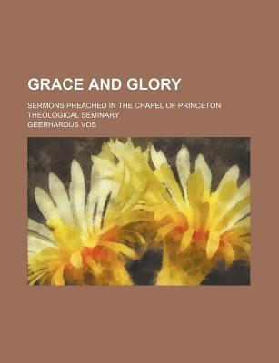 Grace and Glory; Sermons Preached in the Chapel of Princeton Theological Seminary
