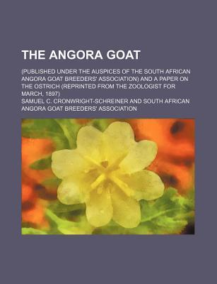 The Angora Goat; (Published Under the Auspices of the South African Angora Goat Breeders' Association) and a Paper on the Ostrich (Reprinted from the Zoologist for March, 1897)