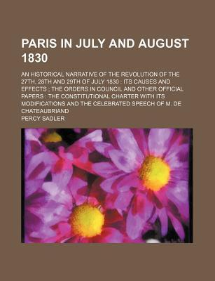 Paris in July and August 1830; An Historical Narrative of the Revolution of the 27th, 28th and 29th of July 1830 Its Causes and Effects the Orders in Council and Other Official Papers the Constitutional Charter with Its Modifications