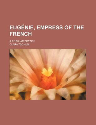 Eugenie, Empress of the French; A Popular Sketch