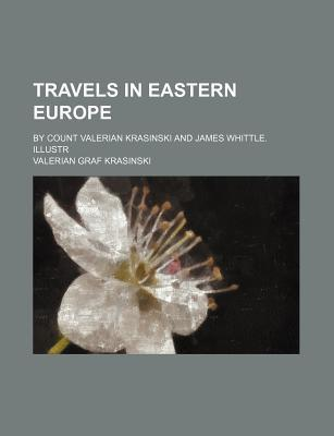 Travels in Eastern Europe; By Count Valerian Krasinski and James Whittle. Illustr