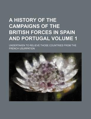 A History of the Campaigns of the British Forces in Spain and Portugal; Undertaken to Relieve Those Countries from the French Usurpation Volume 1