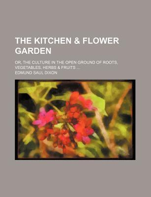 The Kitchen & Flower Garden; Or, the Culture in the Open Ground of Roots, Vegetables, Herbs & Fruits