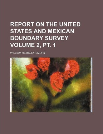 Report on the United States and Mexican Boundary Survey Volume 2, PT. 1