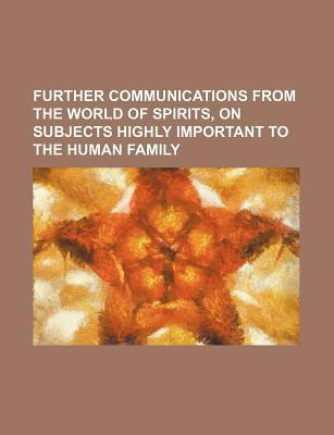 Further Communications from the World of Spirits, on Subjects Highly Important to the Human Family