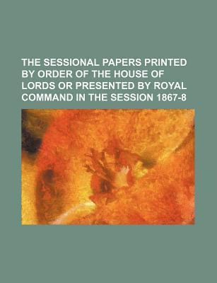 The Sessional Papers Printed by Order of the House of Lords or Presented by Royal Command in the Session 1867-8