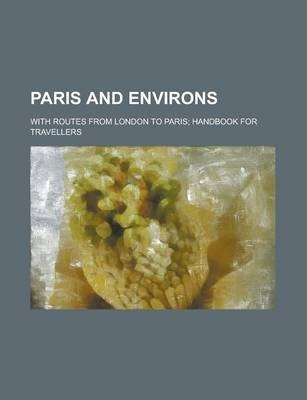 Paris and Environs; With Routes from London to Paris; Handbook for Travellers