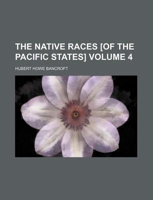The Native Races [Of the Pacific States] Volume 4