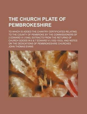 The Church Plate of Pembrokeshire; To Which Is Added the Chantry Certificates Relating to the County of Pembroke by the Commissioners of 2 Edward VI (1548) Extracts from the Returns of Church Goods in 6 & 7 Edward VI (1552-1553) and Notes