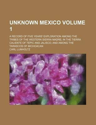 Unknown Mexico; A Record of Five Years' Exploration Among the Tribes of the Western Sierra Madre in the Tierra Caliente of Tepic and Jalisco and Among