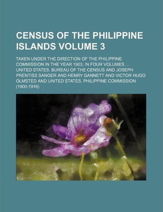 Census of the Philippine Islands; Taken Under the Direction of the Philippine Commission in the Year 1903, in Four Volumes Volume 3