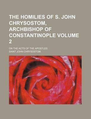 The Homilies of S. John Chrysostom, Archbishop of Constantinople; On the Acts of the Apostles Volume 2