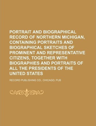 Portrait and Biographical Record of Northern Michigan, Containing Portraits and Biographical Sketches of Prominent and Representative Citizens, Togeth
