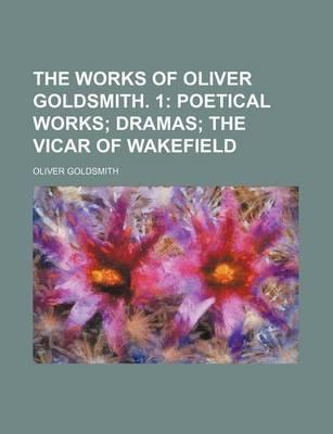 The Works of Oliver Goldsmith. 1; Poetical Works Dramas the Vicar of Wakefield