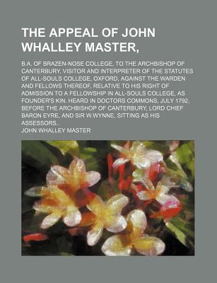The Appeal of John Whalley Master; B.A. of Brazen-Nose College, to the Archbishop of Canterbury, Visitor and Interpreter of the Statutes of All-Souls College, Oxford, Against the Warden and Fellows Thereof, Relative to His Right of