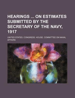 Hearings on Estimates Submitted by the Secretary of the Navy, 1917